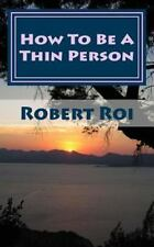 How to Be a Thin Person : The 35 Essential Habits of Thin People by Robert...