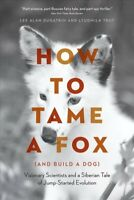 How to Tame a Fox (and Build a Dog) : Visionary Scientists and a Siberian Tal...