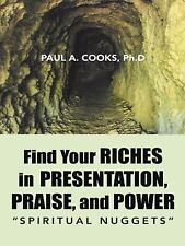 Find Your Riches in Presentation, Praise, and Power : Spiritual Nuggets by...