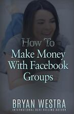 How to Make Money with Facebook Groups by Bryan Westra (2016, Paperback)