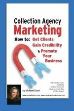 The Collecting Money Ser.: Collection Agency Marketing : How to Get Clients,...