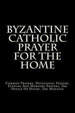 Byzantine Catholic Prayer for the Home : Common Prayers, Devotional Prayers,...