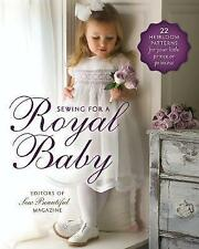 Sewing for a Royal Baby: 22 Heirloom Patterns for Your Little Prince or Princess by Editors of Sew Beautiful Magazine (Paperback, 2013)
