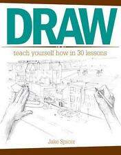 Draw : Teach Yourself How in 30 Imaginative and Effective Lessons by Jake Spicer