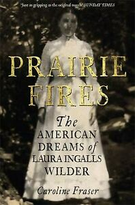 Prairie Fires: The American Dreams of Laura Ingalls Wilder Caroline Fraser