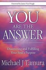 You Are the Answer Discovering & Fulfilling Your Soul's Purpose Michael J Tamura
