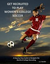 Get Recruited to Play Women's College Soccer: A Step-By-Step Guide to Navigate t