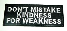 """Don't Mistake Kindness for Weakness~Biker Patch~Embroidered~4"""" x 1 1/2""""~Iron Sew"""