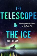 The Telescope in the Ice: Inventing  New Astronomy at South Pole Mark Bowen HC