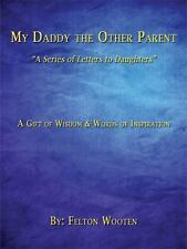 My Daddy the Other Parent : A Series of Letters to Daughters by Felton Wooten...
