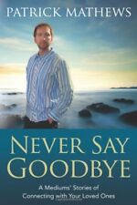 Never Say Goodbye: A Mediums Stories of Connectin