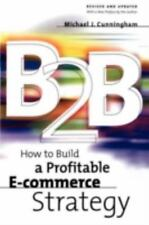 B2B : How to Build a Profitable E-Commerce Strategy by Micahel J. Cunningham...