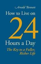 How to Live on 24 Hours a Day by Arnold Bennett (2013, Paperback)