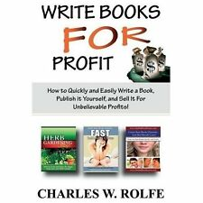 Write Books for Profit: How to Quickly and Easily Write a Book, Publish It Yours