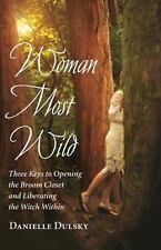 Woman Most Wild : Three Keys to Opening the Broom Closet and Liberating the...