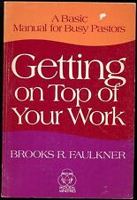 A BASIC MANUAL FOR BUSY PASTORS GETTING ON TOP OF YOUR WORK BY BROOKS FAULKNER