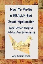 How to Write a Really Bad Grant Application by Lloyd Fricker (2004, Paperback)
