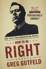 How to Be Right : The Art of Being Persuasively Correct by Greg Gutfeld (2015, H