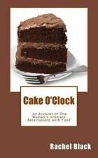 Cake O'Clock : An Account of One Woman's Intimate Relationship with Food by...