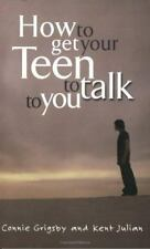 (New) How to Get Your Teen to Talk to You by Connie Grigsby and Kent Julian