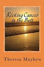 Kicking Cancer in the Butt : Thriving in Spite of Anal Cancer by Theresa...