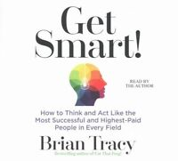 Get Smart!: How to Think and Act Like the Most Successful and Highest-Paid Peopl