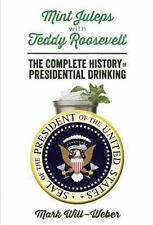 Mint Juleps with Teddy Roosevelt: The Complete History of Presidential Drinki...