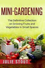 Mini-Gardening: The Definitive Collection on Growing Fruits and Vegetables in Sm