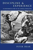 Discipline and Experience. Mathematical Way in the Scientific Revolution by Dear