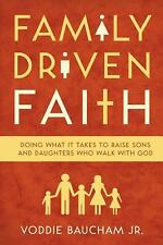 Family Driven Faith : Doing What It Takes to Raise Sons and Daughters Who...