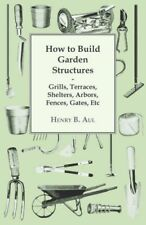 How To Build Garden Structures - Grills, Terraces, Shelters, Arbors, Fences.