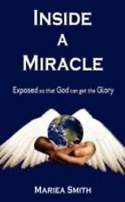 Inside a Miracle : Exposed so that God can get the Glory by Mariea Smith...
