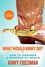 What Would Kinky Do?: How to Unscrew a Screwed-Up World by Kinky Friedman