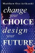 Change Your Choice, Design Your Future : How to Create a Great Future; Get...