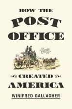 How the Post Office Created America : A History, Winifred Gallagher, Very Good B