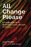 All Change Please. A Practical Guide to Achieving Gender Equality in Theatre by