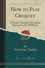 How to Play Croquet : A Pocket Manual of Complete Instruction for All Players...