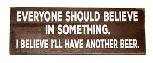 Everyone Should Believe is Something I'll Have Another Beer 10 x 3 1/2 Wood Sign