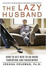 The Lazy Husband : How to Get Men to Do More Parenting and Housework by...
