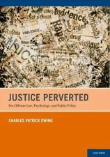 Justice Perverted: Sex Offense Law, Psychology, and Public Policy, Patrick Ewing
