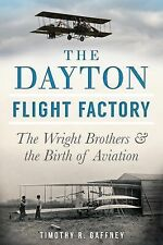 The Dayton Flight Factory : The Wright Brothers and the Birth of Aviation by...