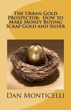 The Urban Gold Prospector: How to Make Money Buying Scrap Gold and Silver by...