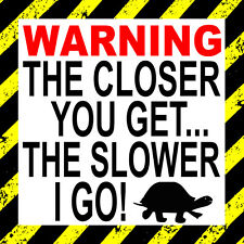 Warning the closer you get the slower I go - car,  wall , door ,bumper Sticker