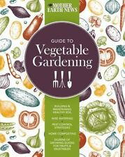 The Mother Earth News Guide to Vegetable Gardening: Building and Maintaining ...