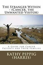 The Stranger Within - (Cancer, the Unwanted Visitor) : A Guide for Cancer...