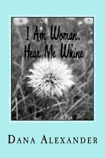 I Am Woman, Hear Me Whine : The Ins and Outs of Everyday Life by Dana...