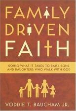 Family Driven Faith : Doing What It Takes to Raise Sons and Daughters Who Walk