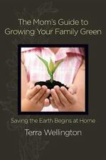 The Mom's Guide to Growing Your Family Green: Saving the Earth Begins at Home -