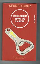 JÉSUS-CHRIST BUVAIT DE LA BIÈRE - AFONSO CRUZ - 2006 - LIVRE NEUF