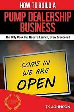 How to Build a Pump Dealership Business (Special Edition) : The Only Book You...